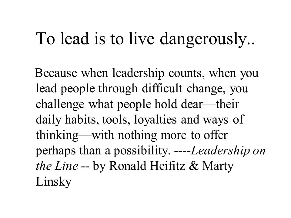 To lead is to live dangerously..