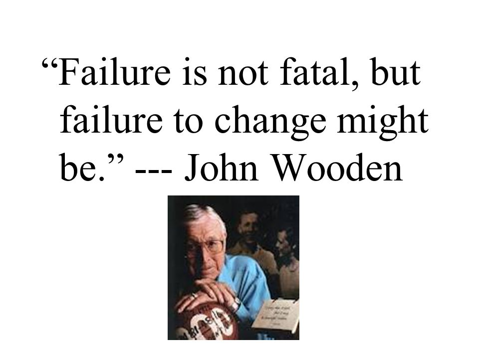 """""""Failure is not fatal, but failure to change might be."""" --- John Wooden"""