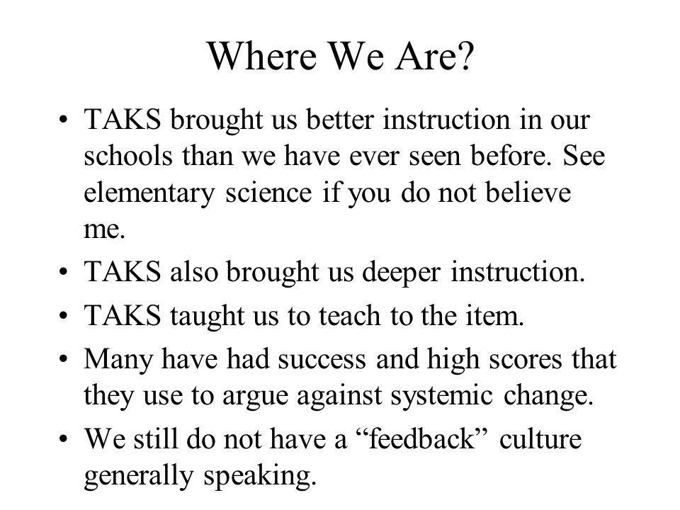 Where We Are? TAKS brought us better instruction in our schools than we have ever seen before. See elementary science if you do not believe me. TAKS a