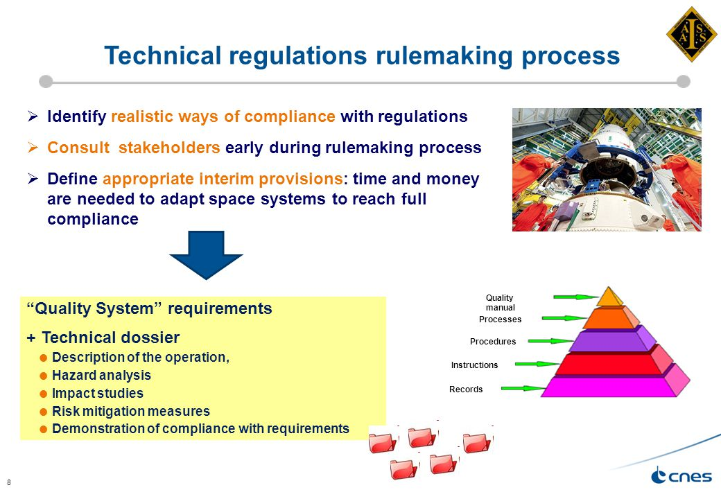 8  Identify realistic ways of compliance with regulations  Consult stakeholders early during rulemaking process  Define appropriate interim provisions: time and money are needed to adapt space systems to reach full compliance Technical regulations rulemaking process Quality System requirements + Technical dossier  Description of the operation,  Hazard analysis  Impact studies  Risk mitigation measures  Demonstration of compliance with requirements Quality manual Processes Procedures Instructions Records