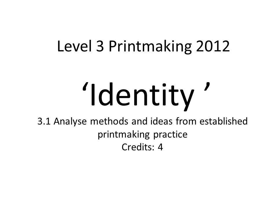 Level 3 Printmaking 2012 'Identity ' 3.1 Analyse methods and ideas from established printmaking practice Credits: 4