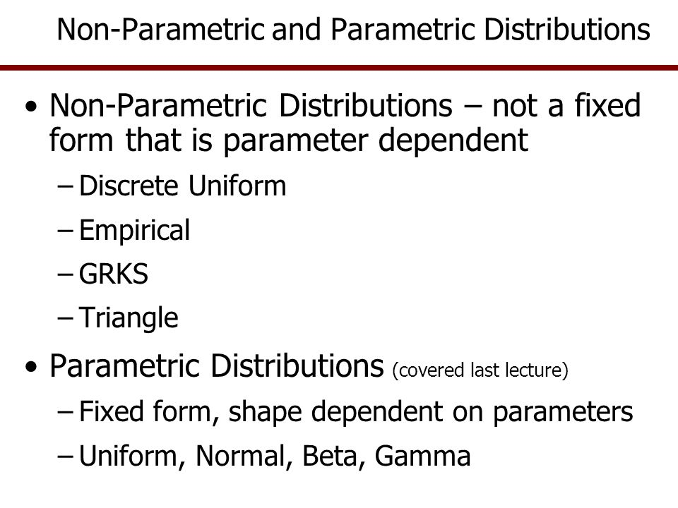 Non-Parametric Distributions – not a fixed form that is parameter dependent –Discrete Uniform –Empirical –GRKS –Triangle Parametric Distributions (covered last lecture) –Fixed form, shape dependent on parameters –Uniform, Normal, Beta, Gamma Non-Parametric and Parametric Distributions