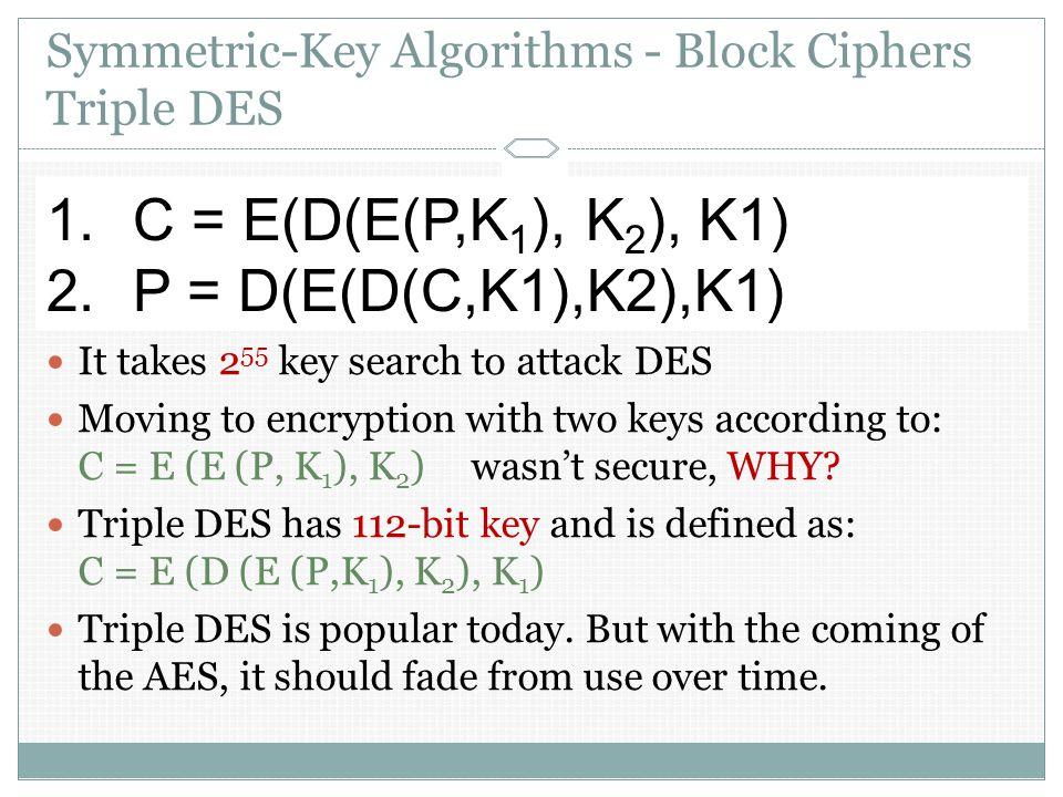 Symmetric-Key Algorithms - Block Ciphers Triple DES In DES: C = E (P, K) ; encrypt the plaintext P with the key K P = D (C, K) ; for decryption It tak