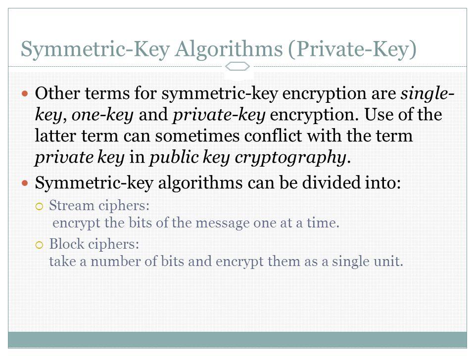 Symmetric-Key Algorithms (Private-Key) Other terms for symmetric-key encryption are single- key, one-key and private-key encryption.