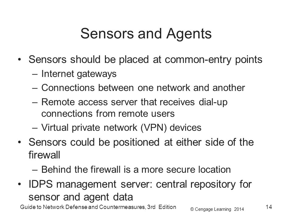 © Cengage Learning 2014 Guide to Network Defense and Countermeasures, 3rd Edition14 Sensors and Agents Sensors should be placed at common-entry points –Internet gateways –Connections between one network and another –Remote access server that receives dial-up connections from remote users –Virtual private network (VPN) devices Sensors could be positioned at either side of the firewall –Behind the firewall is a more secure location IDPS management server: central repository for sensor and agent data