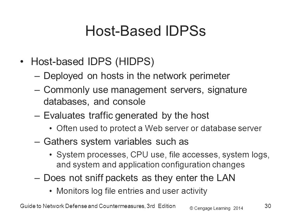 © Cengage Learning 2014 Guide to Network Defense and Countermeasures, 3rd Edition30 Host-Based IDPSs Host-based IDPS (HIDPS) –Deployed on hosts in the network perimeter –Commonly use management servers, signature databases, and console –Evaluates traffic generated by the host Often used to protect a Web server or database server –Gathers system variables such as System processes, CPU use, file accesses, system logs, and system and application configuration changes –Does not sniff packets as they enter the LAN Monitors log file entries and user activity
