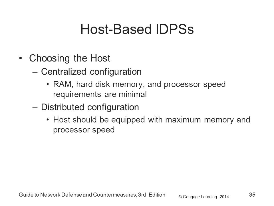 © Cengage Learning 2014 Guide to Network Defense and Countermeasures, 3rd Edition35 Host-Based IDPSs Choosing the Host –Centralized configuration RAM, hard disk memory, and processor speed requirements are minimal –Distributed configuration Host should be equipped with maximum memory and processor speed