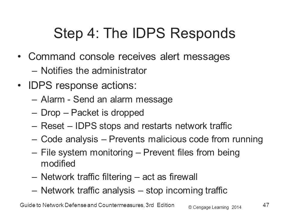 © Cengage Learning 2014 Guide to Network Defense and Countermeasures, 3rd Edition47 Step 4: The IDPS Responds Command console receives alert messages –Notifies the administrator IDPS response actions: –Alarm - Send an alarm message –Drop – Packet is dropped –Reset – IDPS stops and restarts network traffic –Code analysis – Prevents malicious code from running –File system monitoring – Prevent files from being modified –Network traffic filtering – act as firewall –Network traffic analysis – stop incoming traffic