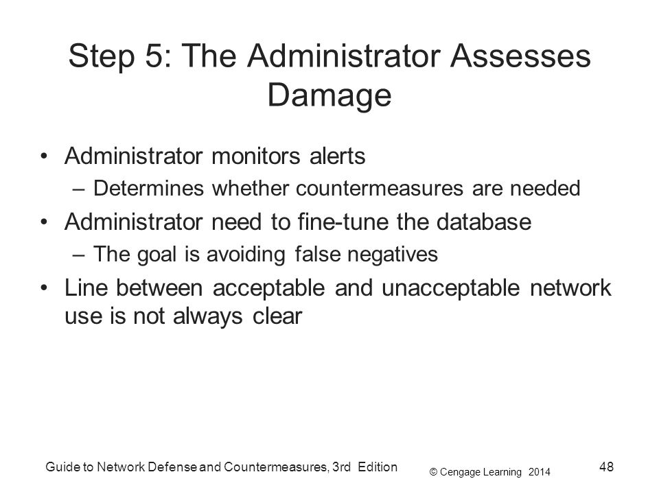 © Cengage Learning 2014 Guide to Network Defense and Countermeasures, 3rd Edition48 Step 5: The Administrator Assesses Damage Administrator monitors alerts –Determines whether countermeasures are needed Administrator need to fine-tune the database –The goal is avoiding false negatives Line between acceptable and unacceptable network use is not always clear