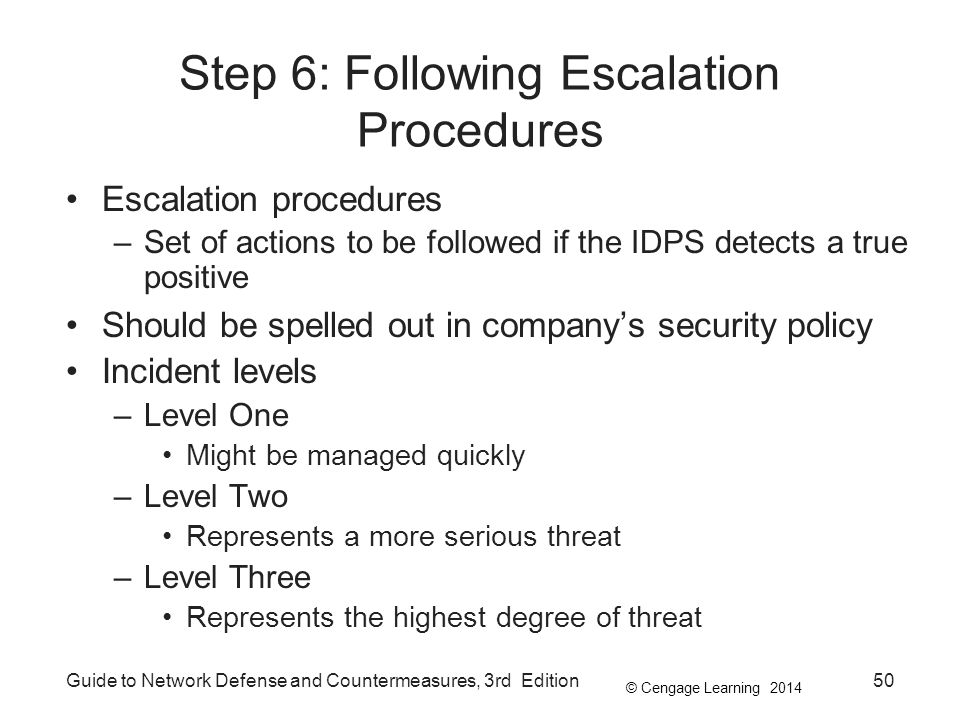 © Cengage Learning 2014 Guide to Network Defense and Countermeasures, 3rd Edition50 Step 6: Following Escalation Procedures Escalation procedures –Set of actions to be followed if the IDPS detects a true positive Should be spelled out in company's security policy Incident levels –Level One Might be managed quickly –Level Two Represents a more serious threat –Level Three Represents the highest degree of threat