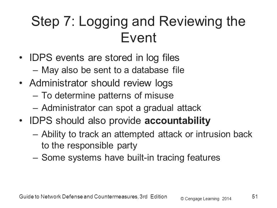 © Cengage Learning 2014 Guide to Network Defense and Countermeasures, 3rd Edition51 Step 7: Logging and Reviewing the Event IDPS events are stored in log files –May also be sent to a database file Administrator should review logs –To determine patterns of misuse –Administrator can spot a gradual attack IDPS should also provide accountability –Ability to track an attempted attack or intrusion back to the responsible party –Some systems have built-in tracing features