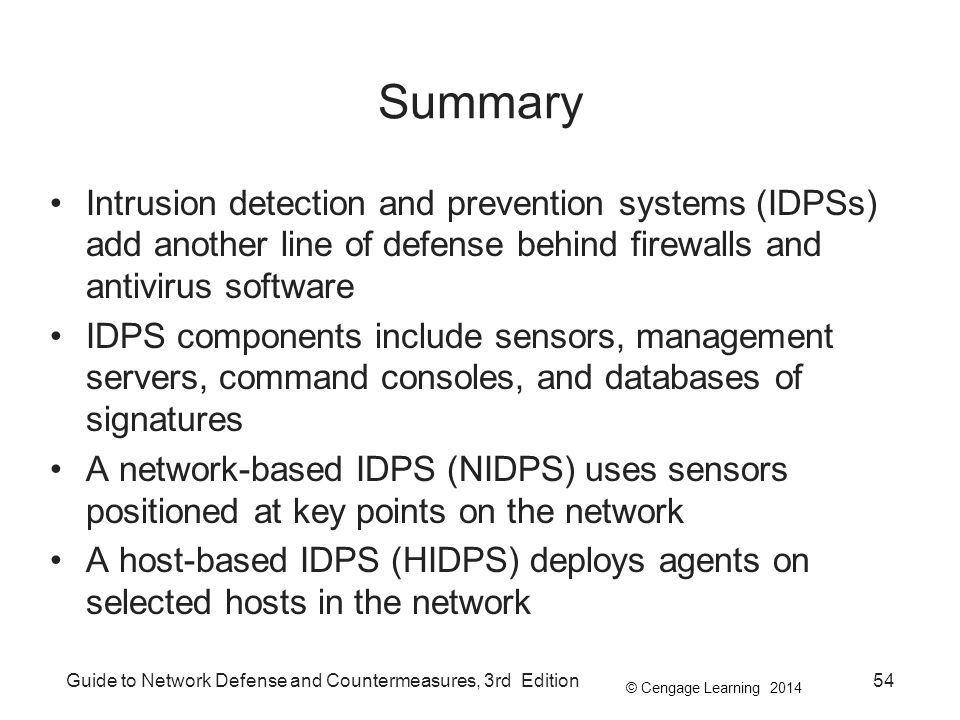 © Cengage Learning 2014 Guide to Network Defense and Countermeasures, 3rd Edition54 Summary Intrusion detection and prevention systems (IDPSs) add another line of defense behind firewalls and antivirus software IDPS components include sensors, management servers, command consoles, and databases of signatures A network-based IDPS (NIDPS) uses sensors positioned at key points on the network A host-based IDPS (HIDPS) deploys agents on selected hosts in the network