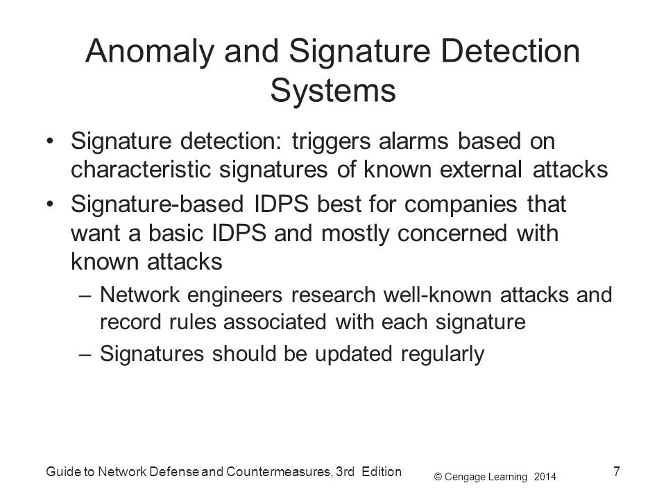 © Cengage Learning 2014 Anomaly and Signature Detection Systems Signature detection: triggers alarms based on characteristic signatures of known external attacks Signature-based IDPS best for companies that want a basic IDPS and mostly concerned with known attacks –Network engineers research well-known attacks and record rules associated with each signature –Signatures should be updated regularly Guide to Network Defense and Countermeasures, 3rd Edition7