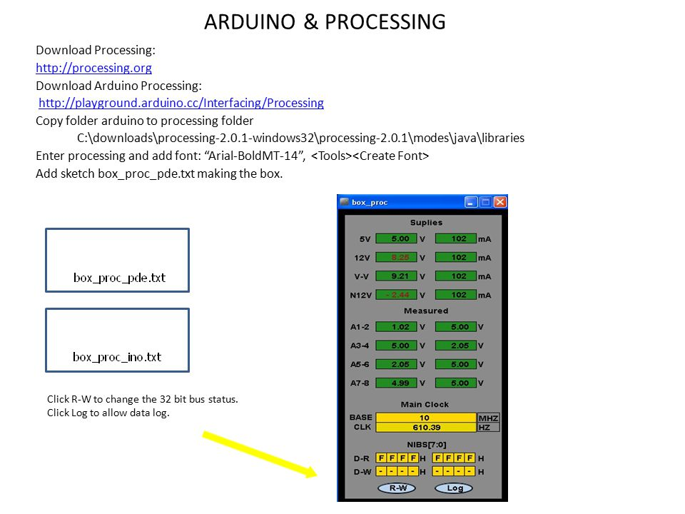 ARDUINO & PROCESSING Download Processing: http://processing.org Download Arduino Processing: http://playground.arduino.cc/Interfacing/Processing Copy folder arduino to processing folder C:\downloads\processing-2.0.1-windows32\processing-2.0.1\modes\java\libraries Enter processing and add font: Arial-BoldMT-14 , Add sketch box_proc_pde.txt making the box.