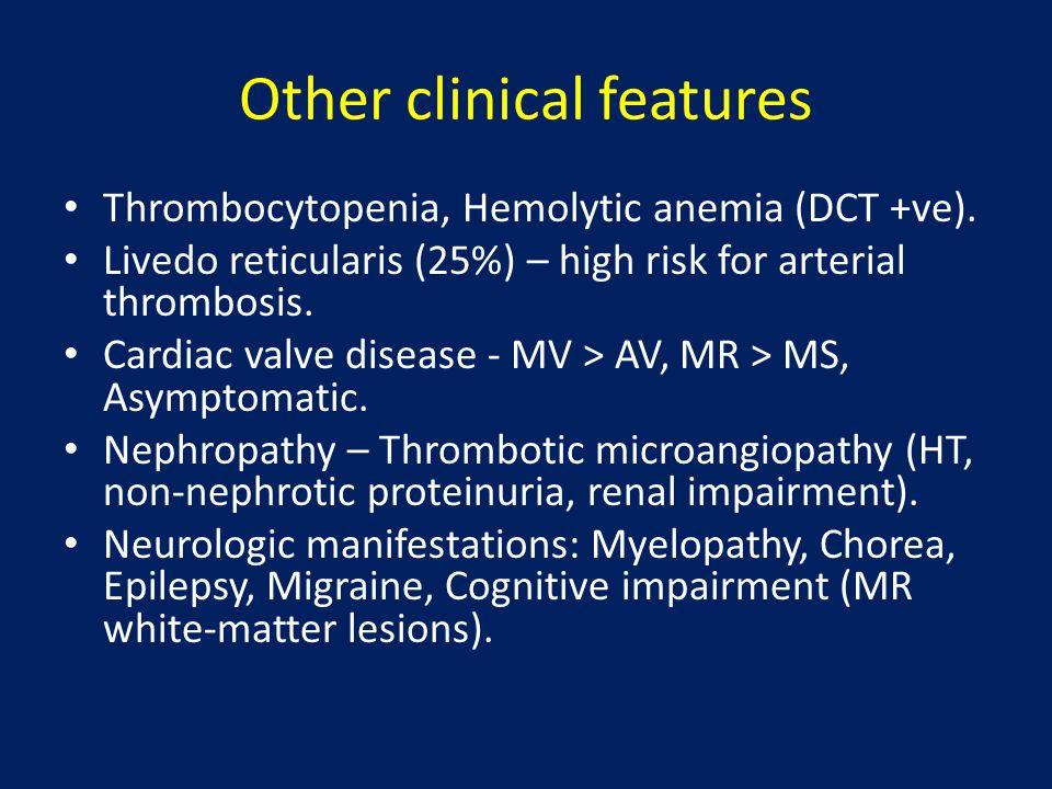 Other clinical features Thrombocytopenia, Hemolytic anemia (DCT +ve). Livedo reticularis (25%) – high risk for arterial thrombosis. Cardiac valve dise