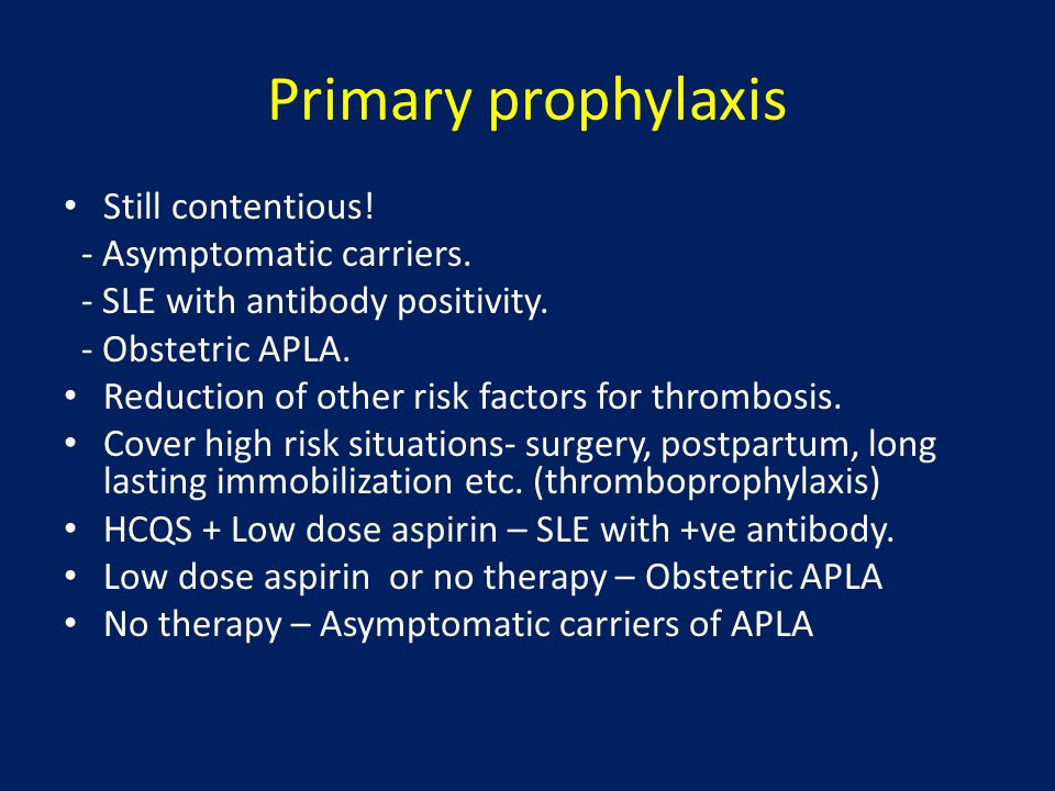 Primary prophylaxis Still contentious! - Asymptomatic carriers. - SLE with antibody positivity. - Obstetric APLA. Reduction of other risk factors for