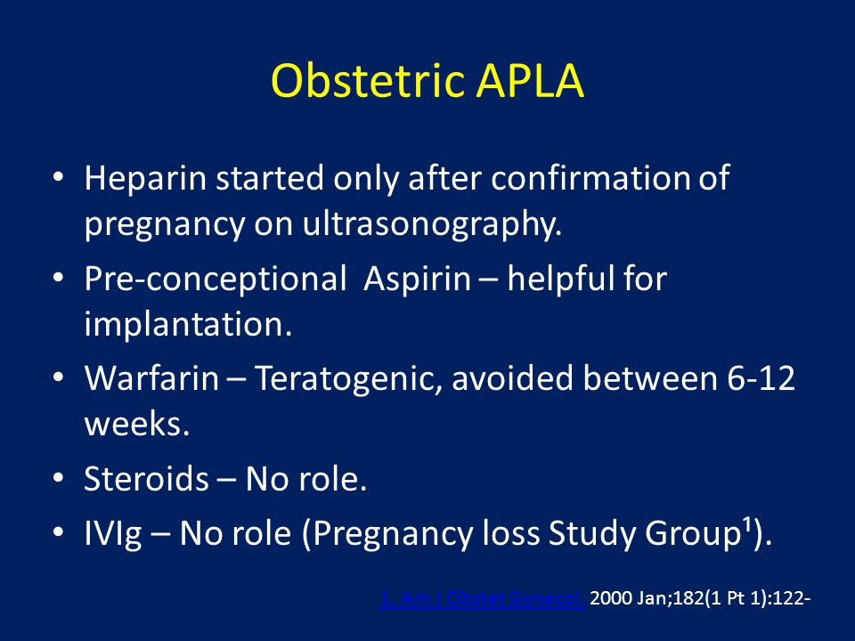 Obstetric APLA Heparin started only after confirmation of pregnancy on ultrasonography. Pre-conceptional Aspirin – helpful for implantation. Warfarin