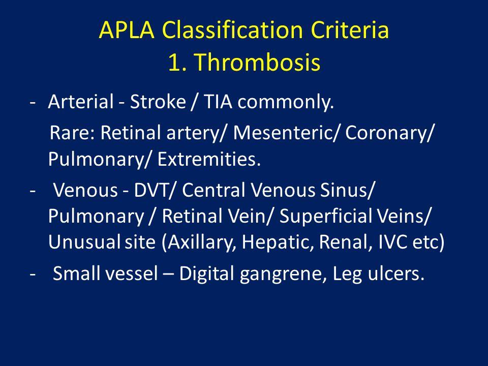 APLA Classification Criteria 1. Thrombosis -Arterial - Stroke / TIA commonly. Rare: Retinal artery/ Mesenteric/ Coronary/ Pulmonary/ Extremities. - Ve