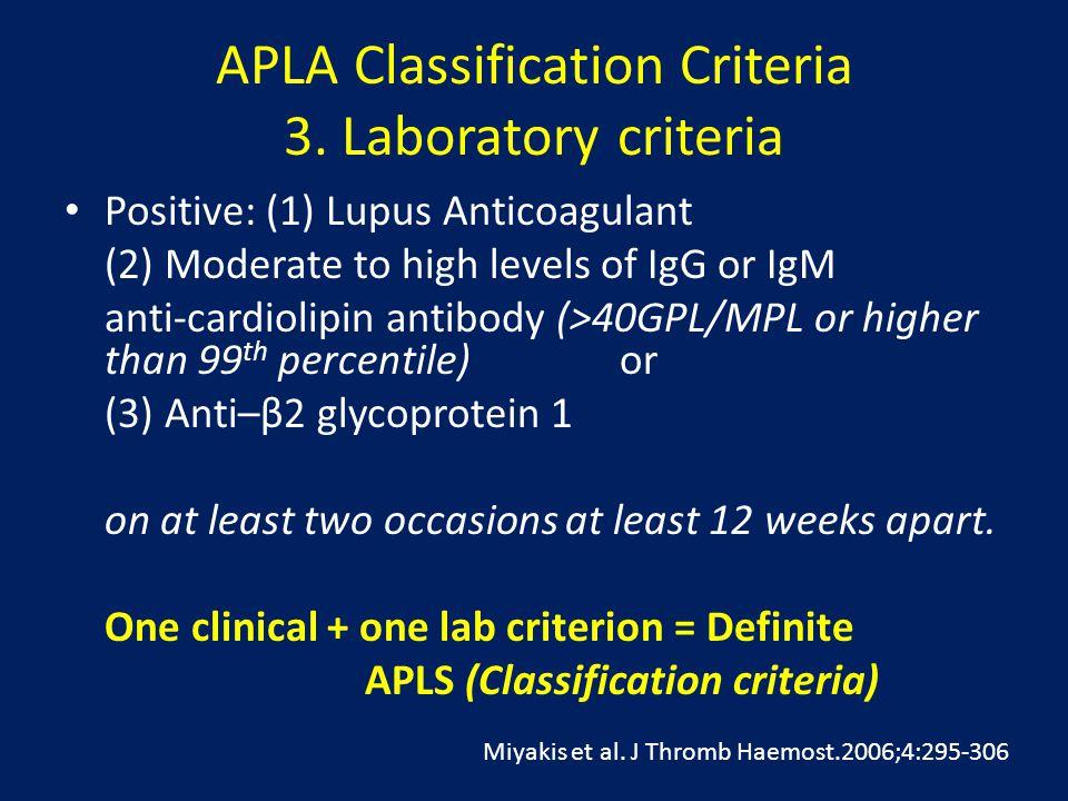 APLA Classification Criteria 3. Laboratory criteria Positive: (1) Lupus Anticoagulant (2) Moderate to high levels of IgG or IgM anti-cardiolipin antib