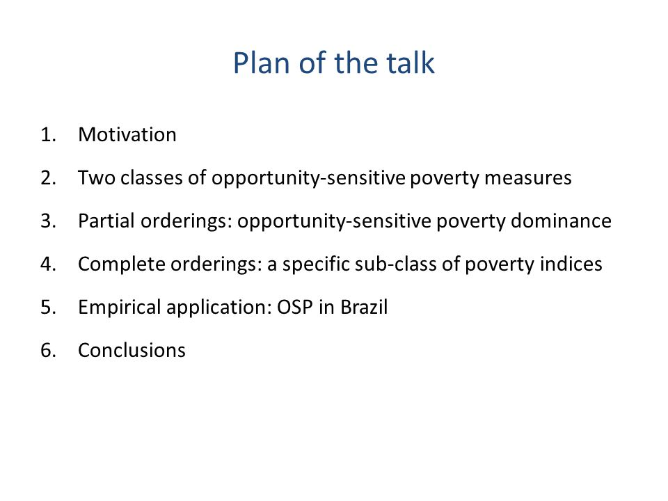 Plan of the talk 1.Motivation 2.Two classes of opportunity-sensitive poverty measures 3.Partial orderings: opportunity-sensitive poverty dominance 4.C