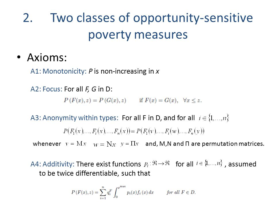 2.Two classes of opportunity-sensitive poverty measures Axioms: A1: Monotonicity: P is non-increasing in x A2: Focus: For all F, G in D: A3: Anonymity