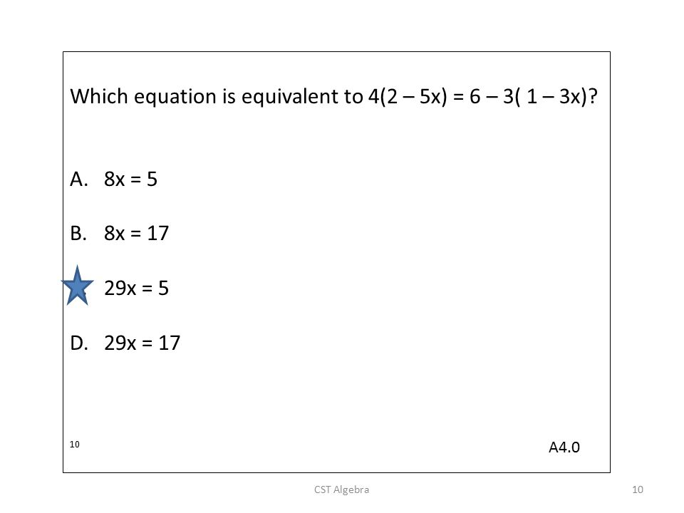 Which equation is equivalent to 4(2 – 5x) = 6 – 3( 1 – 3x)? A.8x = 5 B.8x = 17 C.29x = 5 D.29x = 17 10 CST Algebra10 A4.0