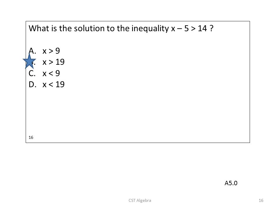 What is the solution to the inequality x – 5 > 14 ? A.x > 9 B.x > 19 C.x < 9 D.x < 19 16 CST Algebra16 A5.0