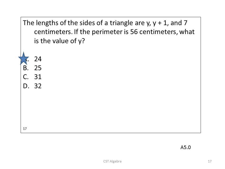 The lengths of the sides of a triangle are y, y + 1, and 7 centimeters. If the perimeter is 56 centimeters, what is the value of y? A.24 B.25 C.31 D.3