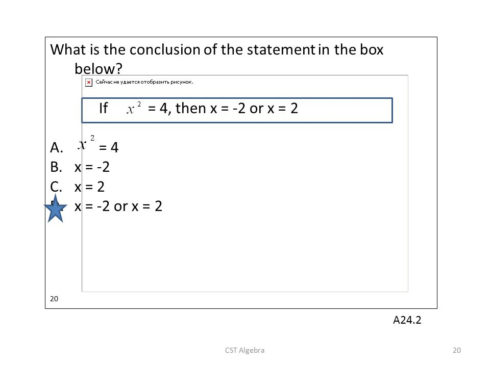 What is the conclusion of the statement in the box below? If = 4, then x = -2 or x = 2 A.= 4 B.x = -2 C.x = 2 D.x = -2 or x = 2 20 CST Algebra20 A24.2