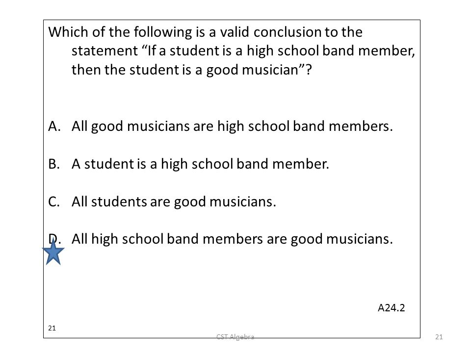 """Which of the following is a valid conclusion to the statement """"If a student is a high school band member, then the student is a good musician""""? A.All"""