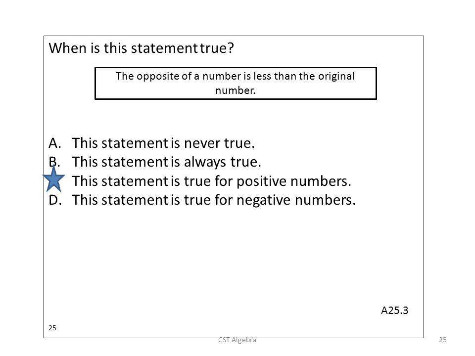 When is this statement true? A.This statement is never true. B.This statement is always true. C.This statement is true for positive numbers. D.This st