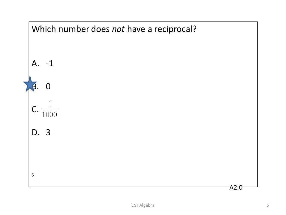 Which number does not have a reciprocal? A.-1 B.0 C. D.3 5 CST Algebra5 A2.0