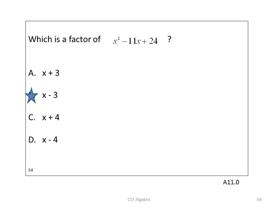 Which is a factor of ? A.x + 3 B.x - 3 C.x + 4 D.x - 4 54 CST Algebra54 A11.0