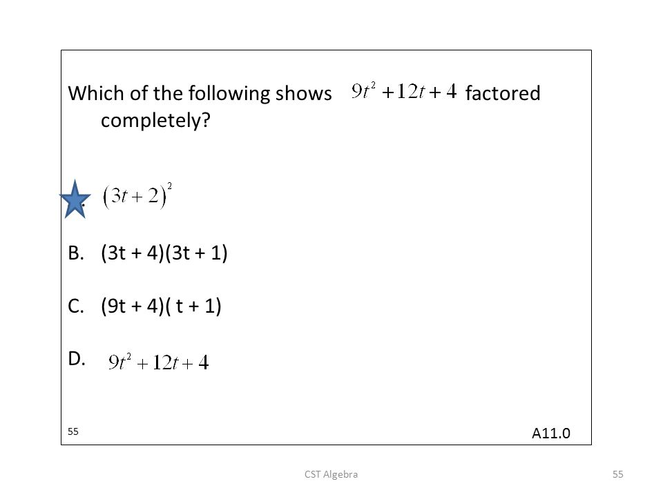 Which of the following showsfactored completely? A. B.(3t + 4)(3t + 1) C.(9t + 4)( t + 1) D. 55 CST Algebra55 A11.0