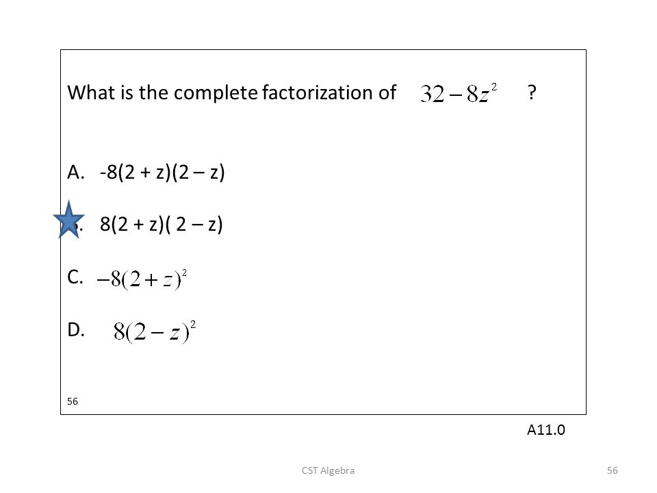 What is the complete factorization of ? A.-8(2 + z)(2 – z) B.8(2 + z)( 2 – z) C. D. 56 CST Algebra56 A11.0
