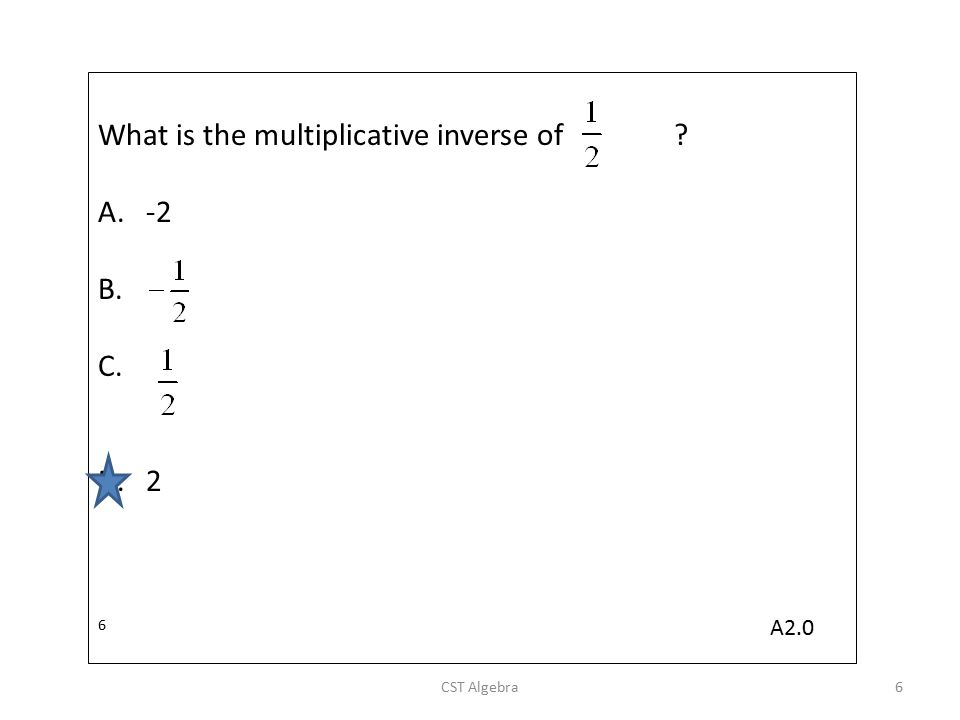 What is the multiplicative inverse of? A.-2 B. C. D.2 6 CST Algebra6 A2.0