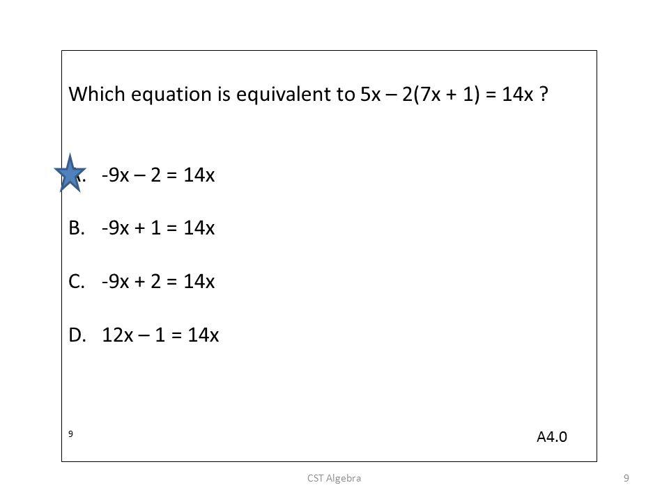 Which equation is equivalent to 5x – 2(7x + 1) = 14x ? A.-9x – 2 = 14x B.-9x + 1 = 14x C.-9x + 2 = 14x D.12x – 1 = 14x 9 CST Algebra9 A4.0