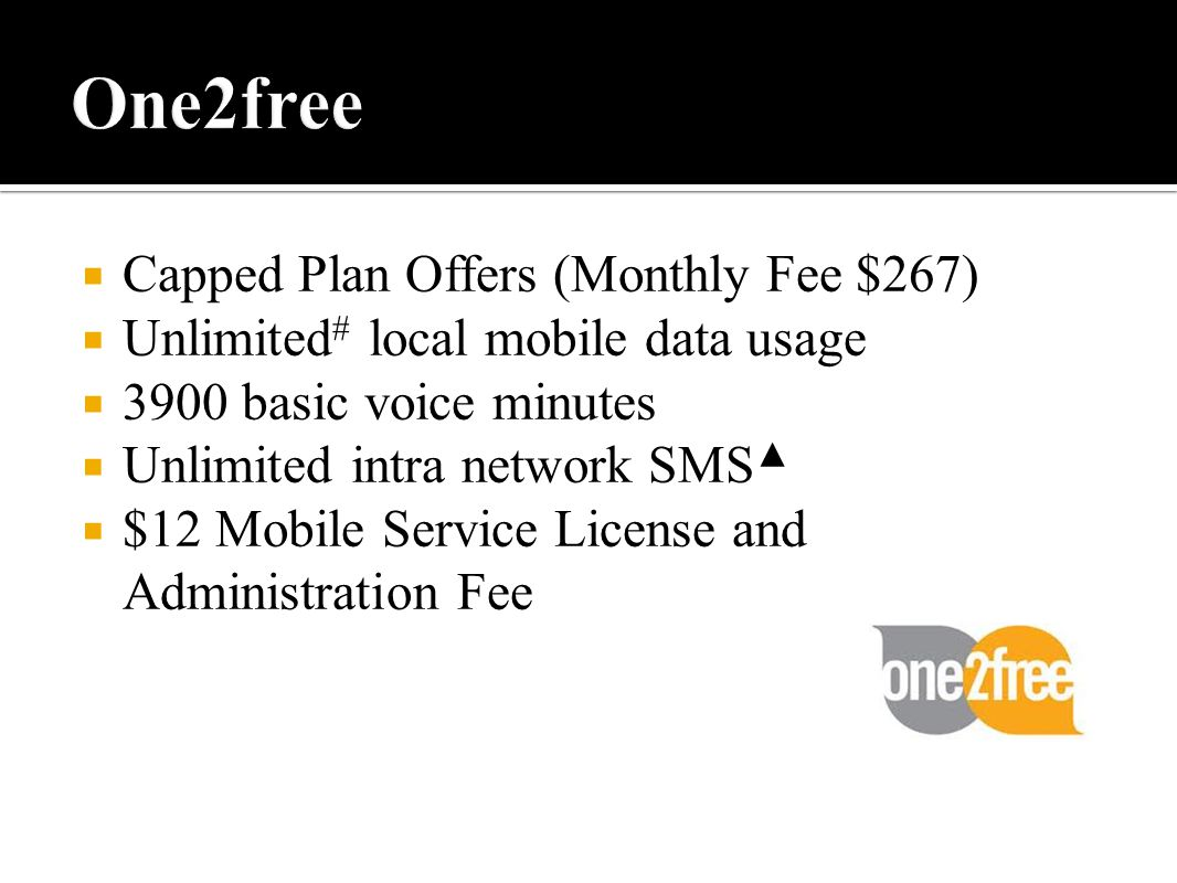 Capped Plan Offers (Monthly Fee $267)  Unlimited # local mobile data usage  3900 basic voice minutes  Unlimited intra network SMS ▲  $12 Mobile Service License and Administration Fee