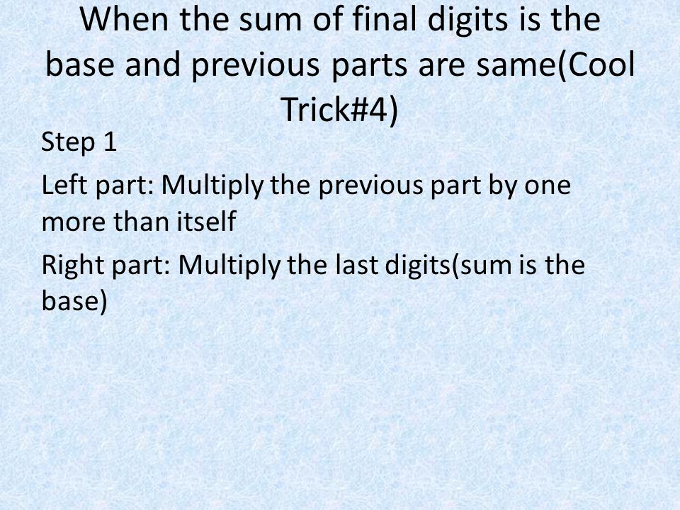When the sum of final digits is the base and previous parts are same(Cool Trick#4) Step 1 Left part: Multiply the previous part by one more than itself Right part: Multiply the last digits(sum is the base)