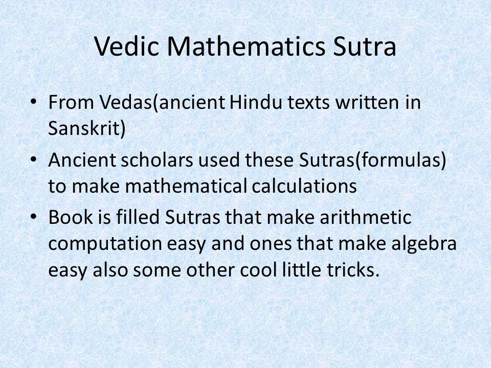 Vedic Mathematics Sutra From Vedas(ancient Hindu texts written in Sanskrit) Ancient scholars used these Sutras(formulas) to make mathematical calculations Book is filled Sutras that make arithmetic computation easy and ones that make algebra easy also some other cool little tricks.