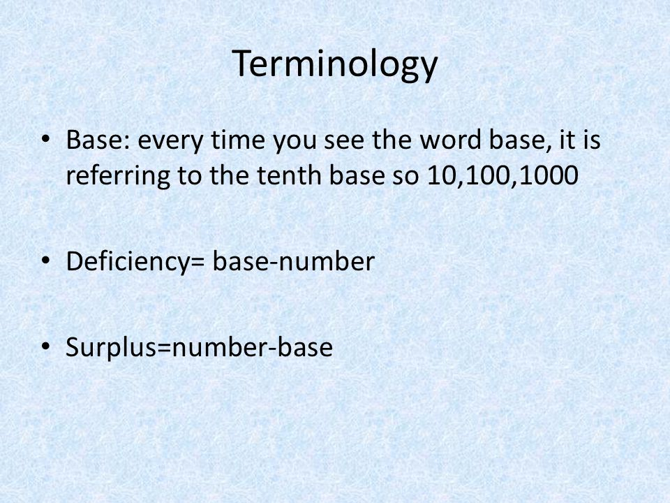 Terminology Base: every time you see the word base, it is referring to the tenth base so 10,100,1000 Deficiency= base-number Surplus=number-base