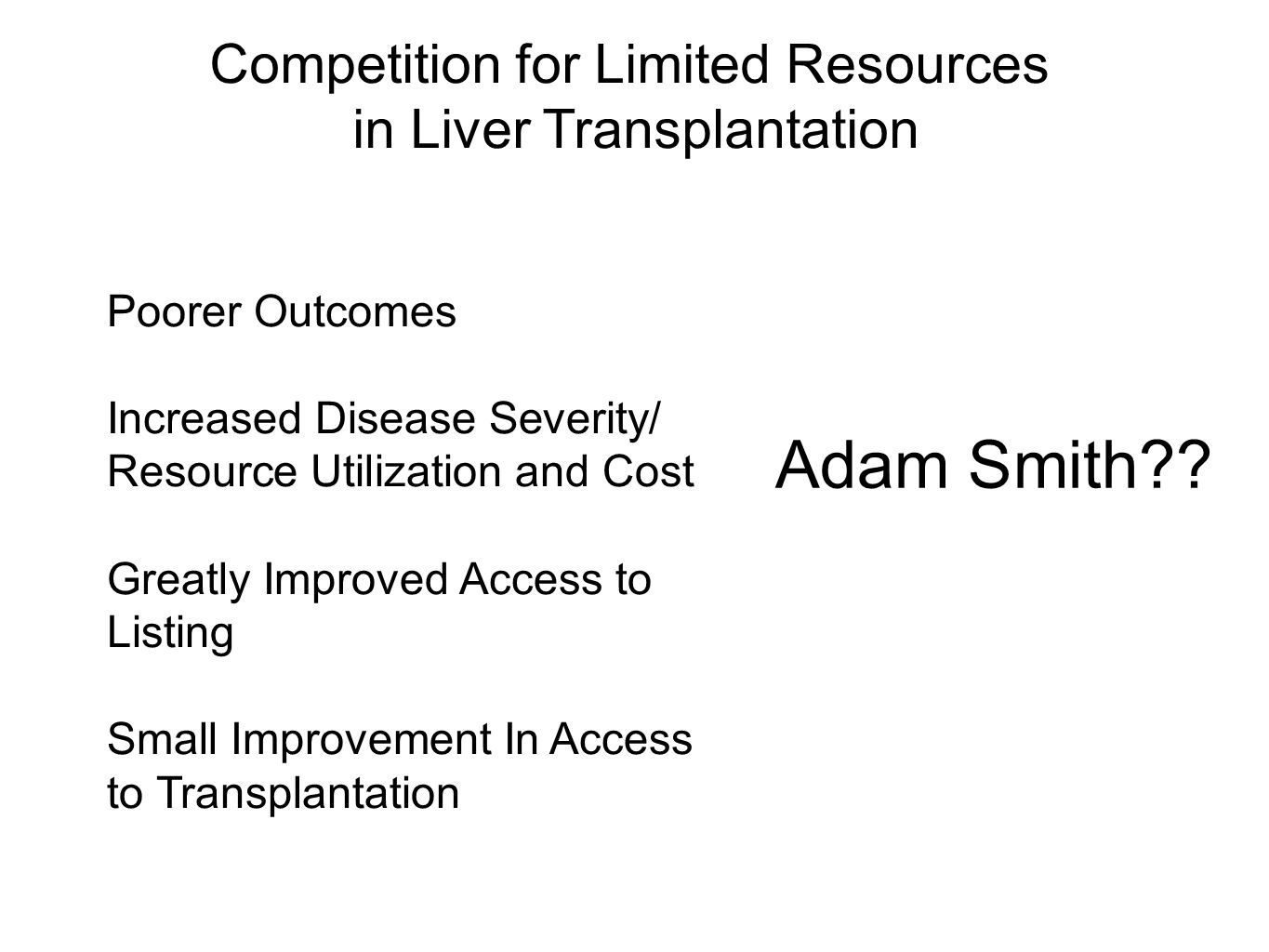 Competition for Limited Resources in Liver Transplantation Poorer Outcomes Increased Disease Severity/ Resource Utilization and Cost Greatly Improved Access to Listing Small Improvement In Access to Transplantation Adam Smith