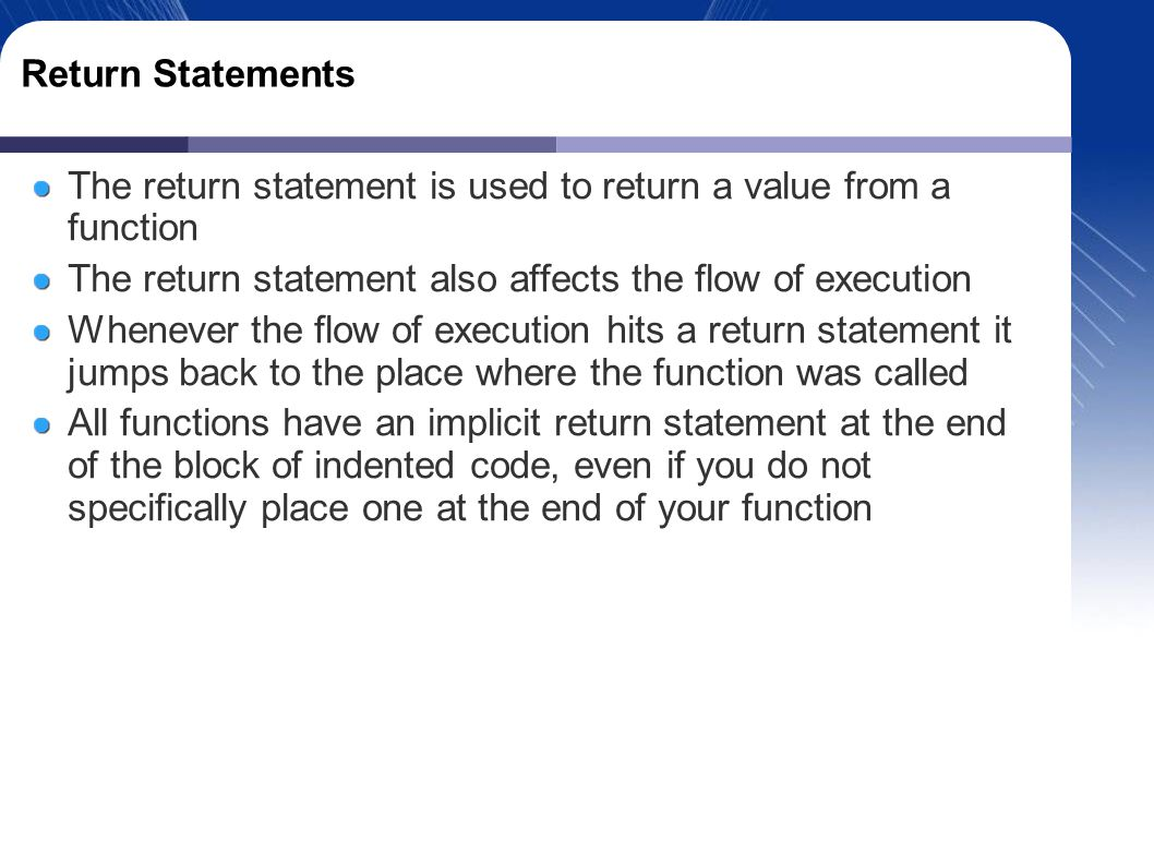 Return Statements The return statement is used to return a value from a function The return statement also affects the flow of execution Whenever the flow of execution hits a return statement it jumps back to the place where the function was called All functions have an implicit return statement at the end of the block of indented code, even if you do not specifically place one at the end of your function
