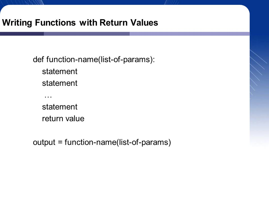 Writing Functions with Return Values def function-name(list-of-params): statement … statement return value output = function-name(list-of-params)‏