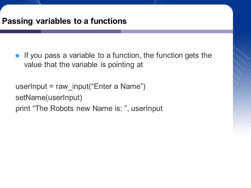 Passing variables to a functions If you pass a variable to a function, the function gets the value that the variable is pointing at userInput = raw_input( Enter a Name )‏ setName(userInput)‏ print The Robots new Name is: , userInput