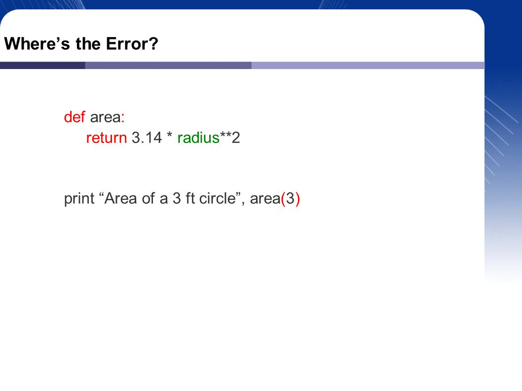Where's the Error def area: return 3.14 * radius**2 print Area of a 3 ft circle , area(3)‏