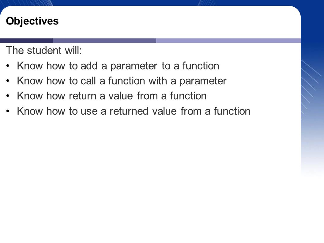 Objectives The student will: Know how to add a parameter to a function Know how to call a function with a parameter Know how return a value from a function Know how to use a returned value from a function