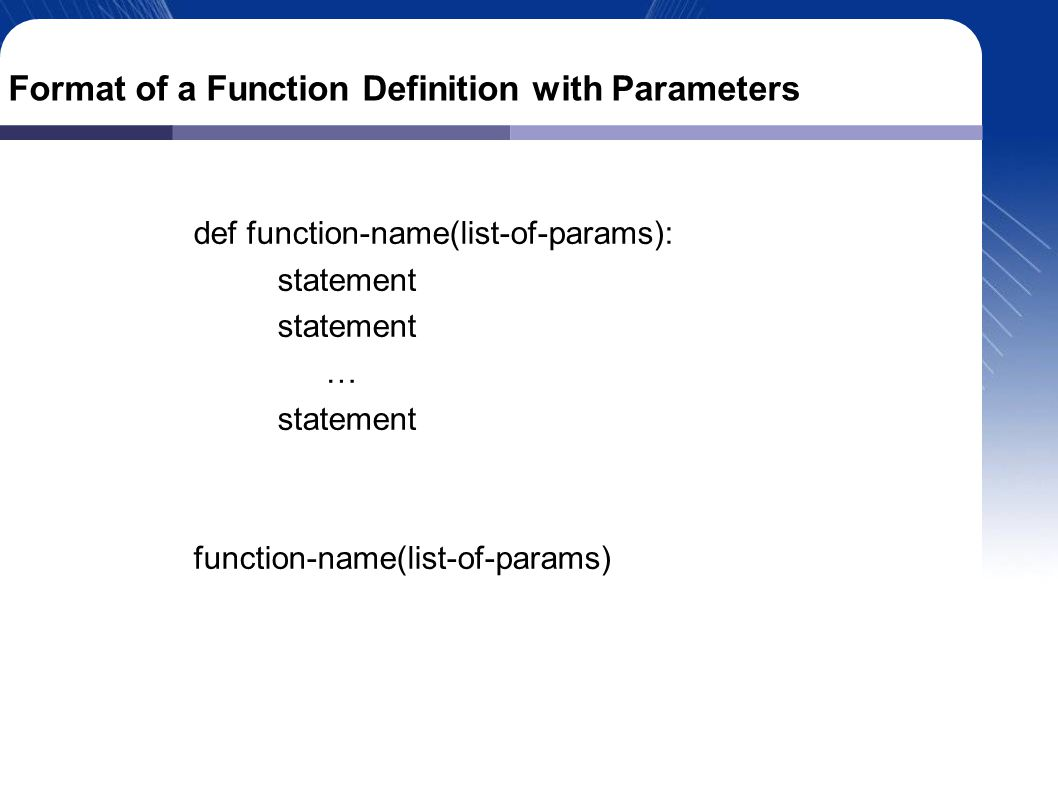 Format of a Function Definition with Parameters def function-name(list-of-params): statement … statement function-name(list-of-params)‏