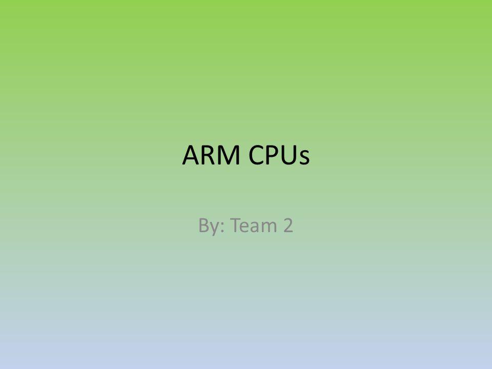 ARM CPUs By: Team 2