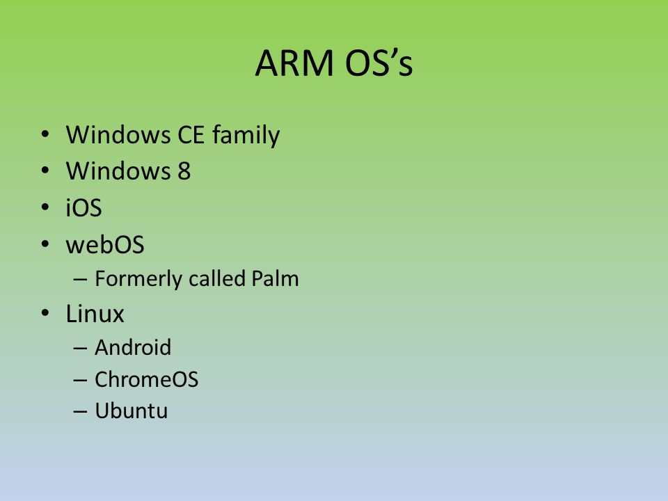 ARM OS's Windows CE family Windows 8 iOS webOS – Formerly called Palm Linux – Android – ChromeOS – Ubuntu